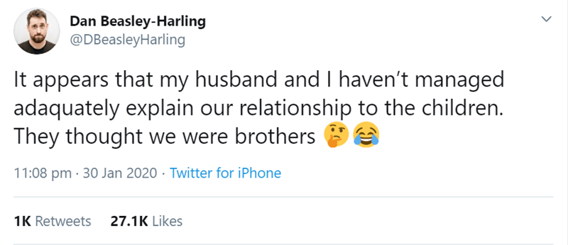 Text - Dan Beasley-Harling @DBeasleyHarling It appears that my husband and I haven't managed adaquately explain our relationship to the children. They thought we were brothers 11:08 pm · 30 Jan 2020 · Twitter for iPhone 27.1K Likes 1K Retweets