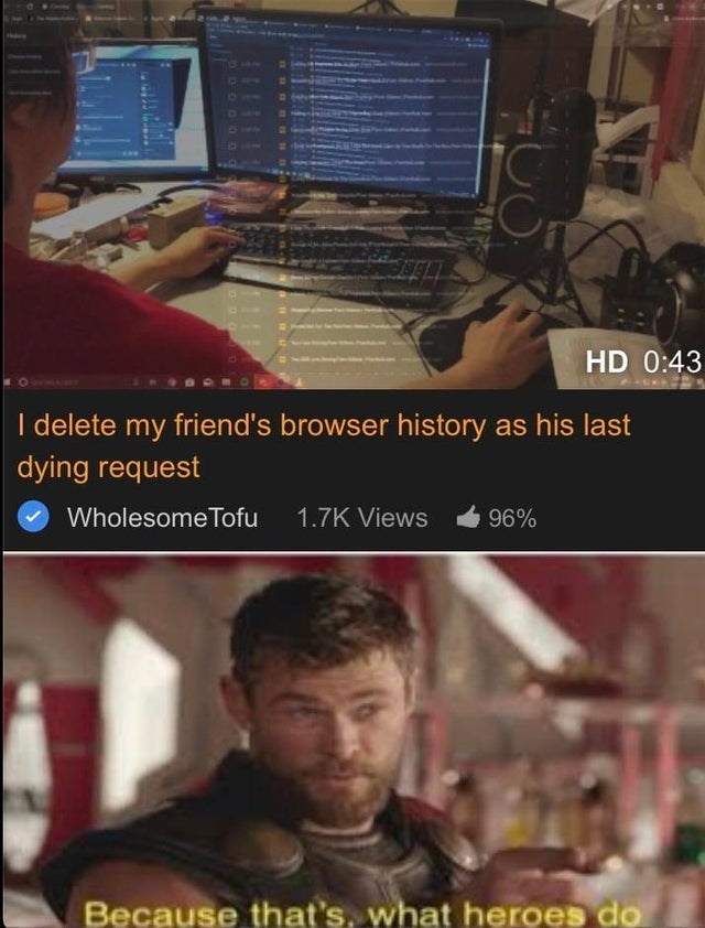 Media - HD 0:43 I delete my friend's browser history as his last dying request Wholesome Tofu 1.7K Views 96% Because that's, what heroes do