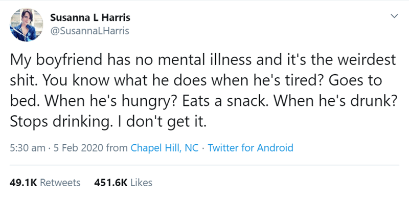 Text - Susanna L Harris @SusannaLHarris My boyfriend has no mental illness and it's the weirdest shit. You know what he does when he's tired? Goes to bed. When he's hungry? Eats a snack. When he's drunk? Stops drinking. I don't get it. 5:30 am · 5 Feb 2020 from Chapel Hill, NC· Twitter for Android 451.6K Likes 49.1K Retweets