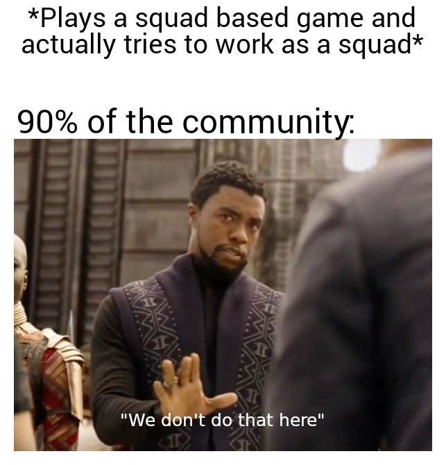 """Text - *Plays a squad based game and actually tries to work as a squad* 90% of the community: """"We don't do that here"""""""