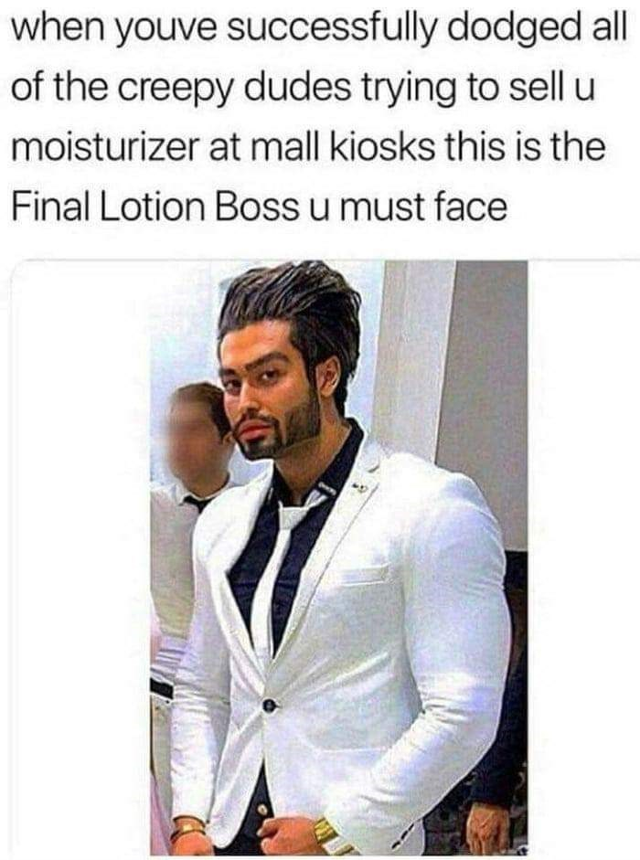 Suit - when youve successfully dodged all of the creepy dudes trying to sell u moisturizer at mall kiosks this is the Final Lotion Boss u must face