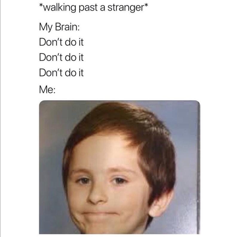 Face - *walking past a stranger* My Brain: Don't do it Don't do it Don't do it Me: