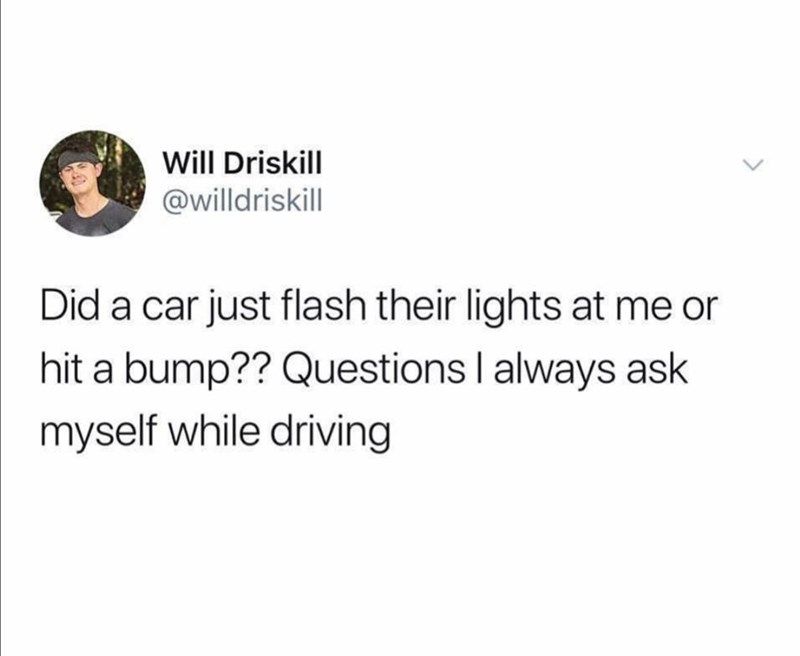 Text - Will Driskill @willdriskill Did a car just flash their lights at me or hit a bump?? Questions I always ask myself while driving