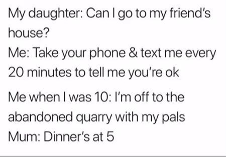 Text - My daughter: CanI go to my friend's house? Me: Take your phone & text me every 20 minutes to tell me you're ok Me when I was 10: I'm off to the abandoned quarry with my pals Mum: Dinner's at 5