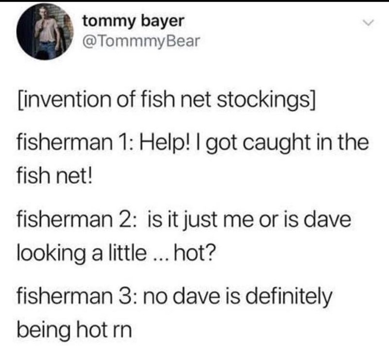 Text - tommy bayer @TommmyBear [invention of fish net stockings] fisherman 1: Help! I got caught in the fish net! fisherman 2: is it just me or is dave looking a little...hot? fisherman 3: no dave is definitely being hot rn