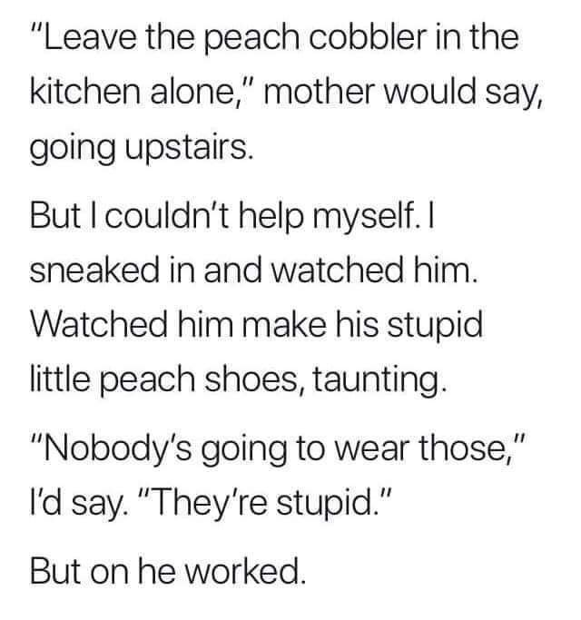 """Text - """"Leave the peach cobbler in the kitchen alone,"""" mother would say, going upstairs. But I couldn't help myself. I sneaked in and watched him. Watched him make his stupid little peach shoes, taunting. """"Nobody's going to wear those,"""" I'd say. """"They're stupid."""" But on he worked."""