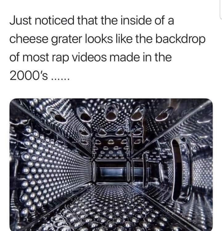 Text - Just noticed that the inside of a cheese grater looks like the backdrop of most rap videos made in the 2000's.