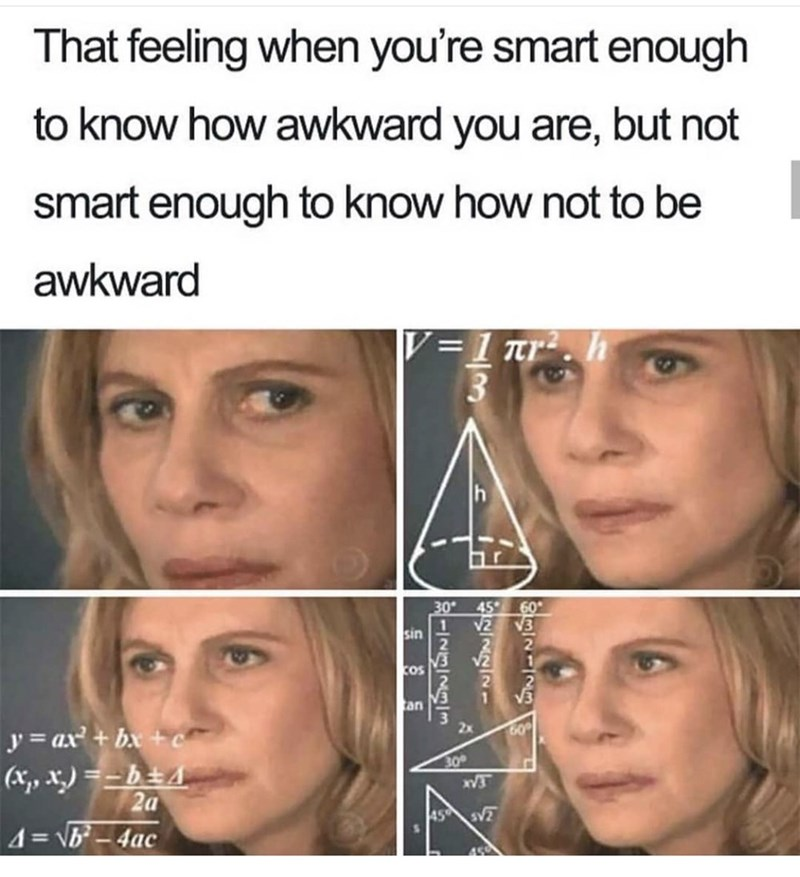 Face - That feeling when you're smart enough to know how awkward you are, but not smart enough to know how not to be awkward 1 tr. h 30 45 60 V2 sin V2 cos an 2x y = ax + bx + c 30 (x,, x) =-b±4 2a 45 4= VB-4ac -INgI