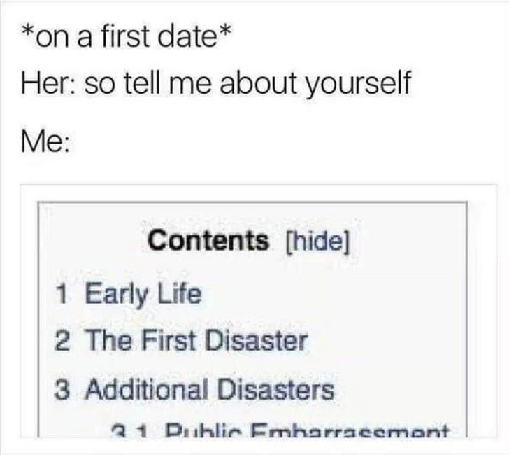 Text - *on a first date* Her: so tell me about yourself Me: Contents [hide] 1 Early Life 2 The First Disaster 3 Additional Disasters 31 Puhlic Embarracemont