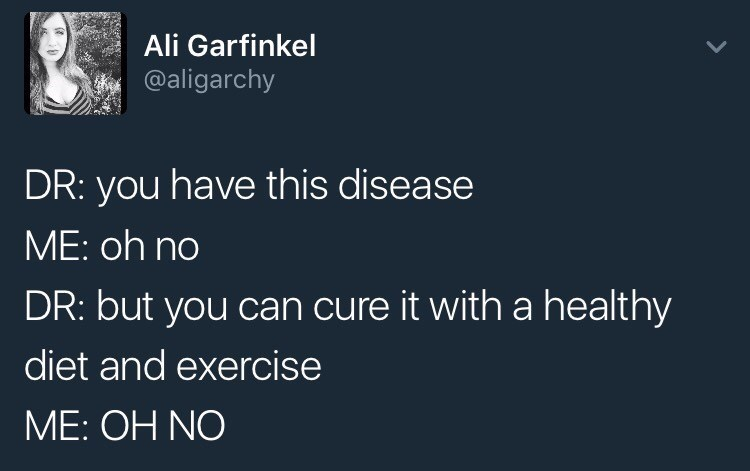Text - Ali Garfinkel @aligarchy DR: you have this disease ME: oh no DR: but you can cure it with a healthy diet and exercise ME: OH NO