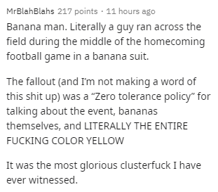 """Text - MrBlahBlahs 217 points · 11 hours ago Banana man. Literally a guy ran across the field during the middle of the homecoming football game in a banana suit. The fallout (and I'm not making a word of this shit up) was a """"Zero tolerance policy"""" for talking about the event, bananas themselves, and LITERALLY THE ENTIRE FUCKING COLOR YELLOW It was the most glorious clusterfuck I have ever witnessed."""