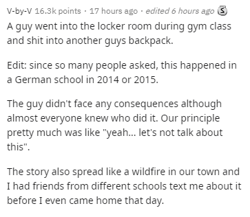 """Text - V-by-V 16.3k points · 17 hours ago · edited 6 hours ago 3 A guy went into the locker room during gym class and shit into another guys backpack. Edit: since so many people asked, this happened in a German school in 2014 or 2015. The guy didn't face any consequences although almost everyone knew who did it. Our principle pretty much was like """"yeah... let's not talk about this"""". The story also spread like a wildfire in our town and I had friends from different schools text me about it before"""