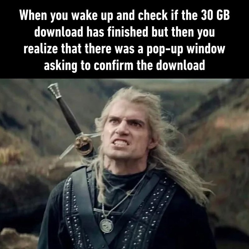 Photo caption - When you wake up and check if the 30 GB download has finished but then you realize that there was a pop-up window asking to confirm the download