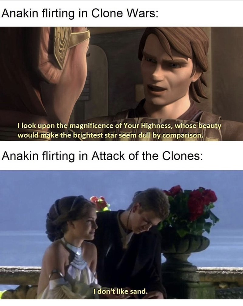 Text - Anakin flirting in Clone Wars: I look upon the magnificence of Your Highness, whose beauty would make the brightest star seem dull by comparison. Anakin flirting in Attack of the Clones: I don't like sand.