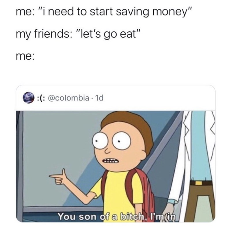 """Cartoon - me: """"i need to start saving money"""" my friends: """"let's go eat"""" me: :(: @colombia · 1d You son of a bitch, I'min"""