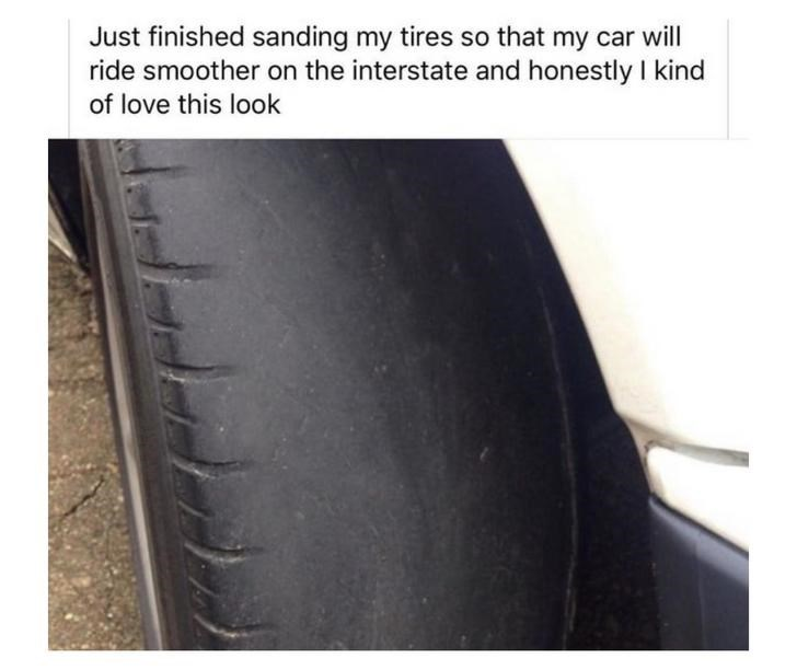 Tire - Just finished sanding my tires so that my car will ride smoother on the interstate and honestly I kind of love this look