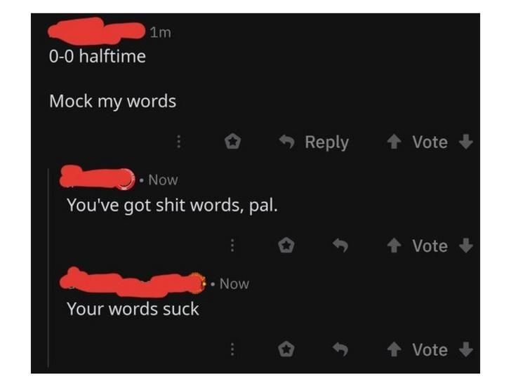 Text - 1m 0-0 halftime Mock my words Reply Vote • Now You've got shit words, pal. Vote • Now Your words suck + Vote +