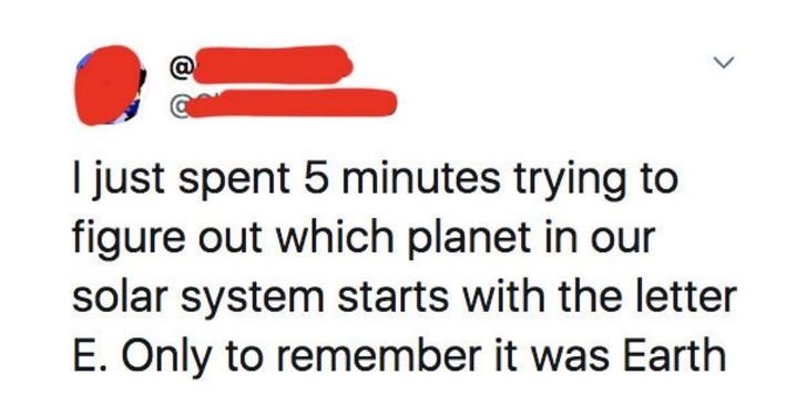 Text - Text - I just spent 5 minutes trying to figure out which planet in our solar system starts with the letter E. Only to remember it was Earth