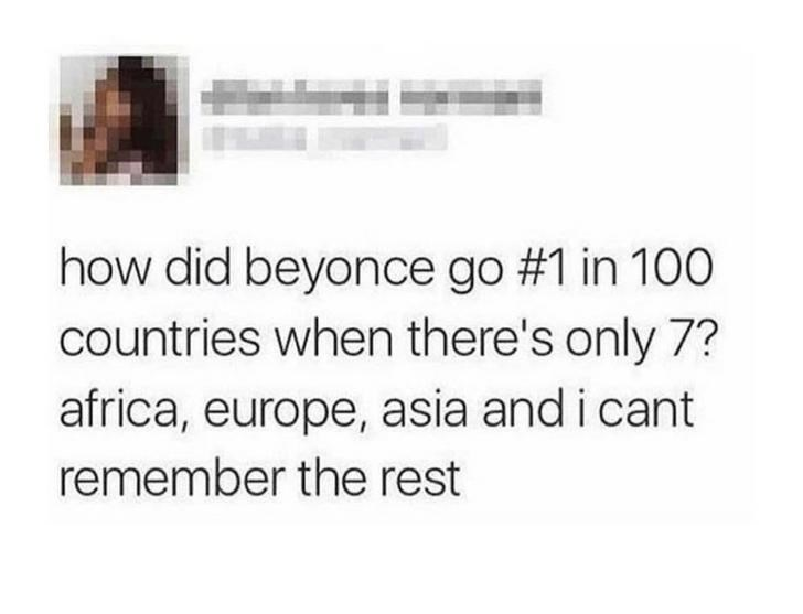 Text - Text - how did beyonce go #1 in 100 countries when there's only 7? africa, europe, asia and i cant remember the rest