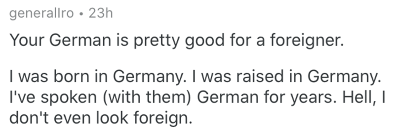 Text - generallro • 23h Your German is pretty good for a foreigner. I was born in Germany. I was raised in Germany. I've spoken (with them) German for years. Hell, I don't even look foreign.