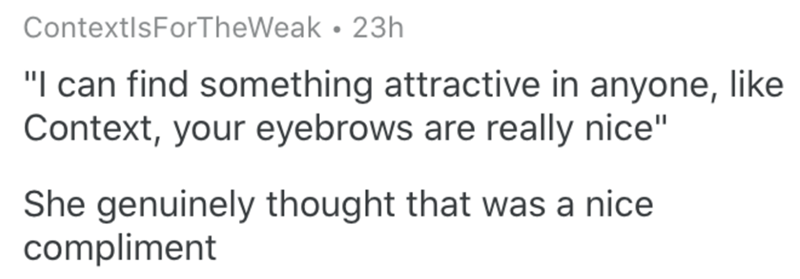 """Text - ContextIsForTheWeak • 23h """"I can find something attractive in anyone, like Context, your eyebrows are really nice"""" She genuinely thought that was a nice compliment"""