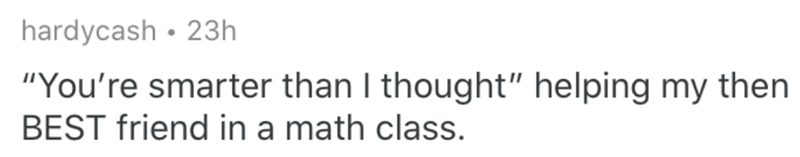"""Text - hardycash • 23h """"You're smarter than I thought"""" helping my then BEST friend in a math class."""