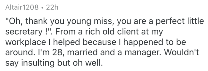 """Text - Altair1208 • 22h """"Oh, thank you young miss, you are a perfect little secretary !"""". From a rich old client at my workplace I helped because I happened to be around. I'm 28, married and a manager. Wouldn't say insulting but oh well."""