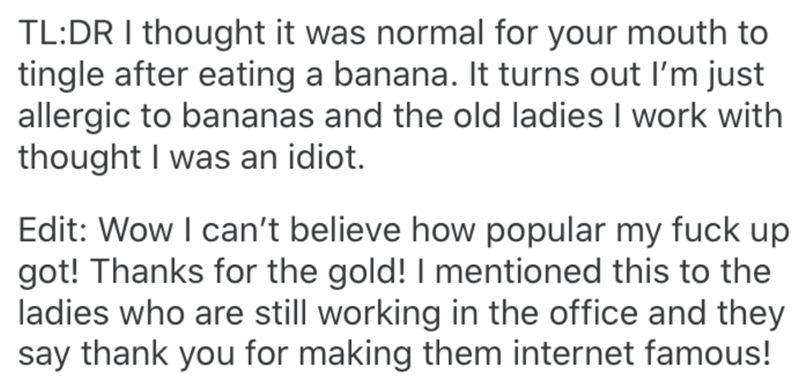 Text - TL:DR I thought it was normal for your mouth to tingle after eating a banana. It turns out I'm just allergic to bananas and the old ladies I work with thought I was an idiot. Edit: Wow I can't believe how popular my fuck up got! Thanks for the gold! I mentioned this to the ladies who are still working in the office and they say thank you for making them internet famous!