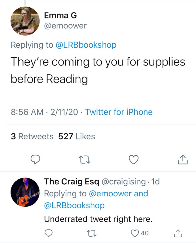 Text - Emma G @emoower Replying to @LRBbookshop They're coming to you for supplies before Reading 8:56 AM · 2/11/20 · Twitter for iPhone 3 Retweets 527 Likes The Craig Esq @craigising 1d Replying to @emoower and @LRBbookshop Underrated tweet right here. ♡ 40