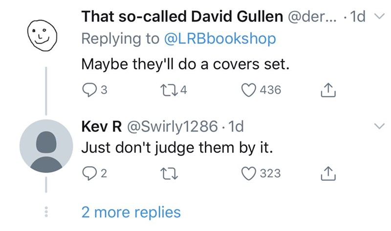 Text - That so-called David Gullen @der... · 1d v Replying to @LRBbookshop Maybe they'll do a covers set. 274 436 Kev R @Swirly1286 · 1d Just don't judge them by it. Q2 323 2 more replies