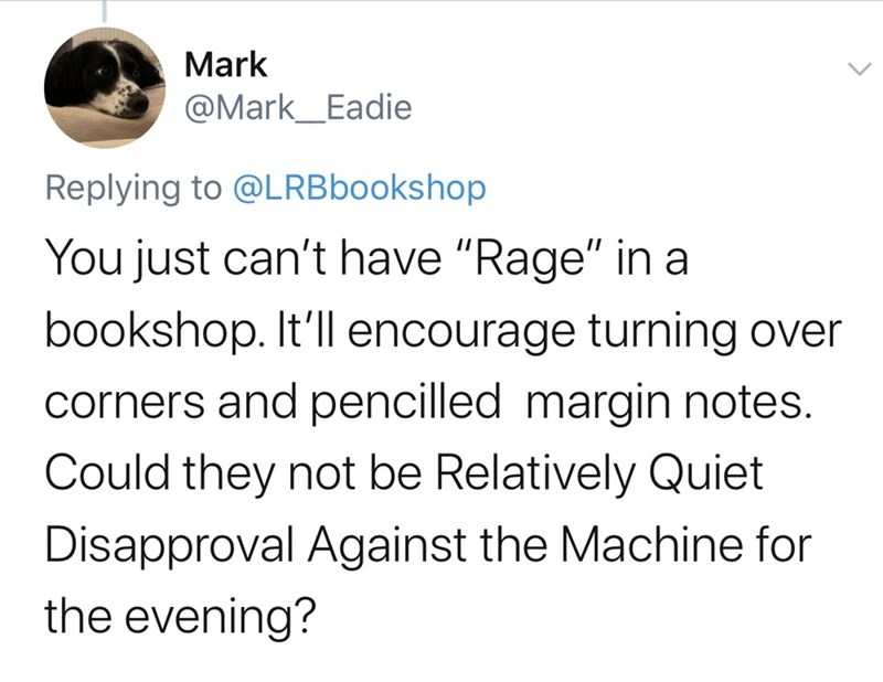 """Text - Mark @Mark_Eadie Replying to @LRBbookshop You just can't have """"Rage"""" in a bookshop. It'll encourage turning over corners and pencilled margin notes. Could they not be Relatively Quiet Disapproval Against the Machine for the evening?"""