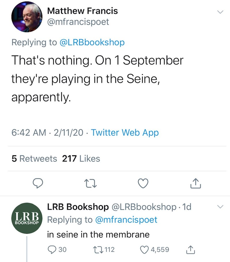 Text - Matthew Francis @mfrancispoet Replying to @LRBbookshop That's nothing. On 1 September they're playing in the Seine, apparently. 6:42 AM · 2/11/20 · Twitter Web App 5 Retweets 217 Likes LRB Bookshop @LRBbookshop - 1d Replying to @mfrancispoet LRB BOOKSHOP in seine in the membrane O 30 27112 4,559