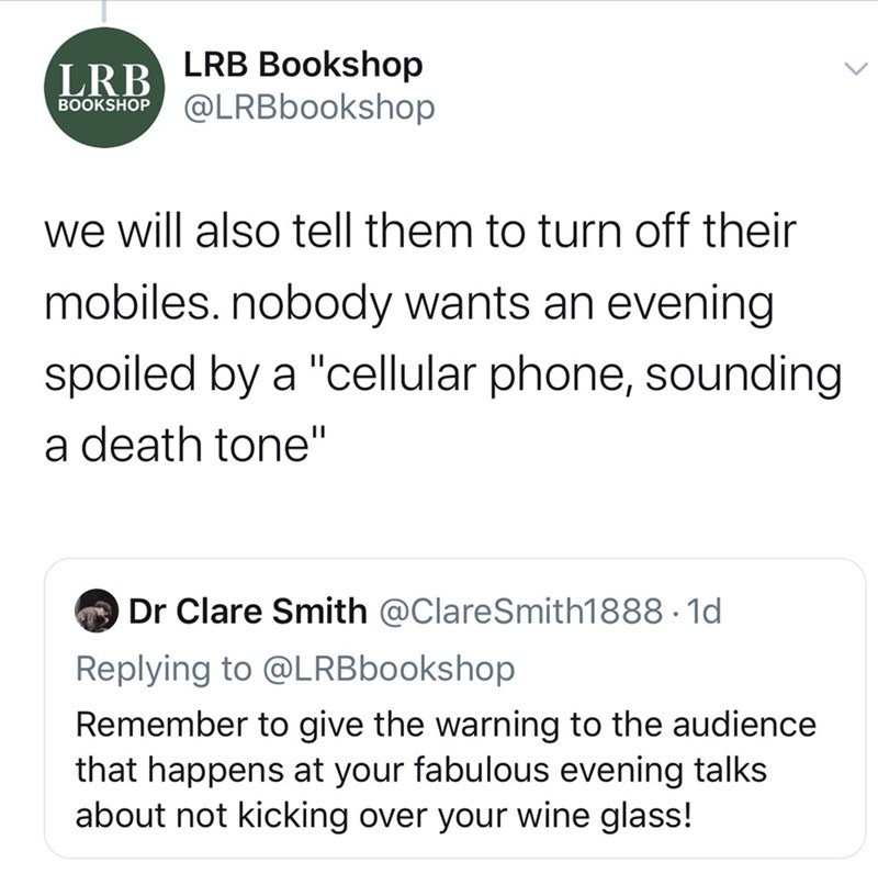 """Text - LRB Bookshop LRB BOOKSHOP @LRBbookshop we will also tell them to turn off their mobiles. nobody wants an evening spoiled by a """"cellular phone, sounding a death tone"""" O Dr Clare Smith @ClareSmith1888 · 1d Replying to @LRBbookshop Remember to give the warning to the audience that happens at your fabulous evening talks about not kicking over your wine glass!"""