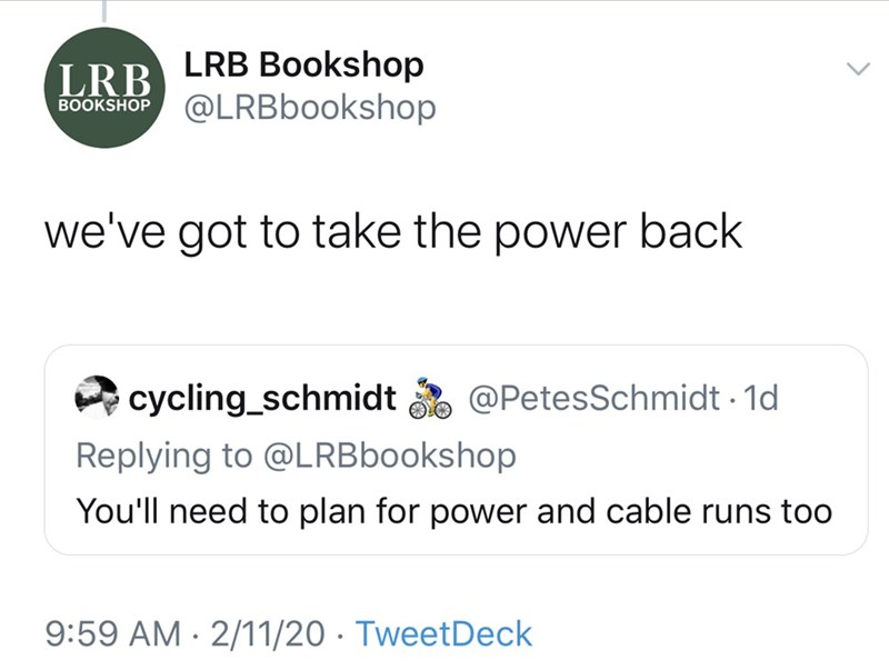 Text - LRB Bookshop @LRBbookshop LRB BOOKSHOP we've got to take the power back o @PetesSchmidt - 1d cycling_schmidt Replying to @LRBbookshop You'll need to plan for power and cable runs too 9:59 AM · 2/11/20 · TweetDeck