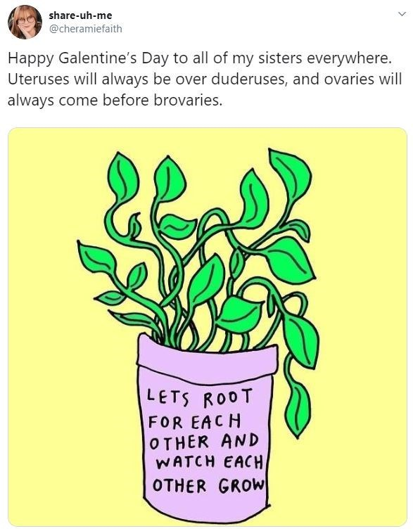 Flowerpot - share-uh-me @cheramiefaith Happy Galentine's Day to all of my sisters everywhere. Uteruses will always be over duderuses, and ovaries will always come before brovaries. LETS ROOT FOR EACH OTHER AND WATCH EACH OTHER GROW