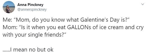 """Text - Anna Pinckney @annerspinckney Me: """"Mom, do you know what Galentine's Day is?"""" Mom: """"Is it when you eat GALLONS of ice cream and cry with your single friends?"""" . mean no but ok"""