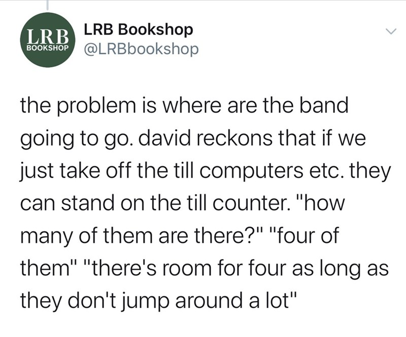 """Text - LRB Bookshop @LRBbookshop LRB BOOKSHOP the problem is where are the band going to go. david reckons that if we just take off the till computers etc. they can stand on the till counter. """"how many of them are there?"""" """"four of them"""" """"there's room for four as long as they don't jump around a lot"""""""