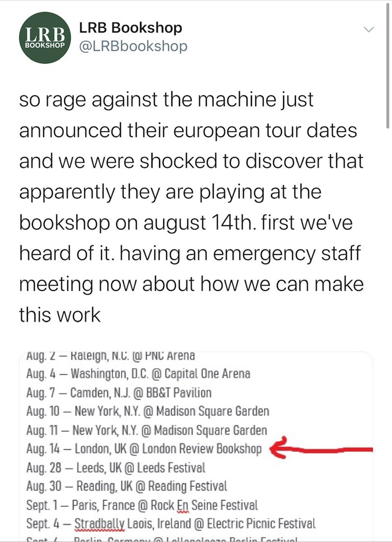 Text - LRB LRB Bookshop @LRBbookshop BOOKSHOP so rage against the machine just announced their european tour dates and we were shocked to discover that apparently they are playing at the bookshop on august 14th. first we've heard of it. having an emergency staff meeting now about how we can make this work Aug. 2 – Raleign, N.C. @ PNC Arena Aug. 4 – Washington, D.C. @ Capital One Arena Aug. 7 – Camden, N.J. @ BB&T Pavilion Aug. 10 – New York, N.Y. @ Madison Square Garden Aug. 11 – New York, N.Y.