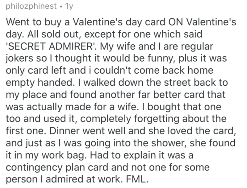 Text - philozphinest • 1y Went to buy a Valentine's day card ON Valentine's day. All sold out, except for one which said 'SECRET ADMIRER'. My wife and I are regular jokers so I thought it would be funny, plus it was only card left and i couldn't come back home empty handed. I walked down the street back to my place and found another far better card that was actually made for a wife. I bought that one too and used it, completely forgetting about the first one. Dinner went well and she loved the c