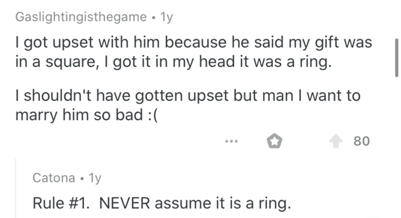 Text - Gaslightingisthegame • 1y I got upset with him because he said my gift was in a square, I got it in my head it was a ring. I shouldn't have gotten upset but man I want to marry him so bad :( Catona • 1y Rule #1. NEVER assume it is a ring.