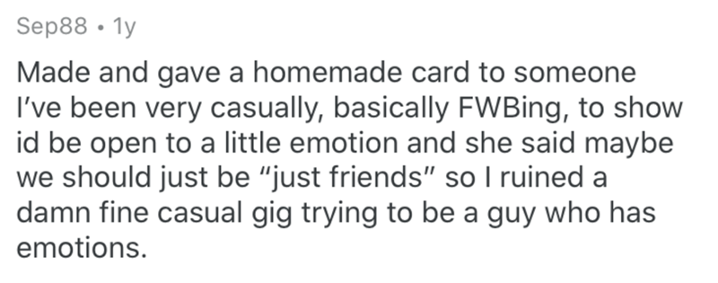 "Text - Sep88 • 1y Made and gave a homemade card to someone I've been very casually, basically FWBing, to show id be open to a little emotion and she said maybe we should just be ""just friends"" so I ruined a damn fine casual gig trying to be a guy who has emotions."