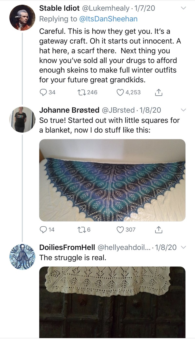 Eyelash - Stable Idiot @Lukemhealy 1/7/20 Replying to @ltsDanSheehan Careful. This is how they get you. It's a gateway craft. Oh it starts out innocent. A hat here, a scarf there. Next thing you know you've sold all your drugs to afford enough skeins to make full winter outfits for your future great grandkids. ♡ 4,253 27246 34 Johanne Brøsted @JBrsted 1/8/20 So true! Started out with little squares for a blanket, now I do stuff like this: 276 14 307 DoiliesFromHell @hellyeahdoil... 1/8/20 ▼ The