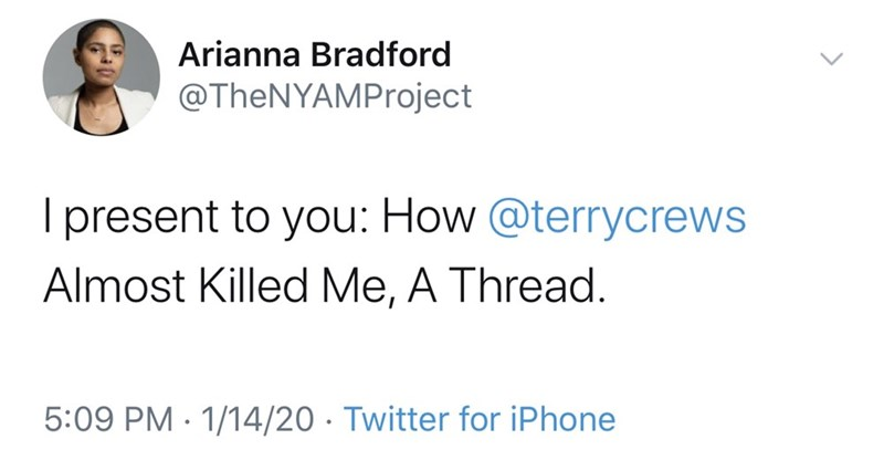 Text - Arianna Bradford @TheNYAMProject I present to you: How @terrycrews Almost Killed Me, A Thread. 5:09 PM - 1/14/20 · Twitter for iPhone