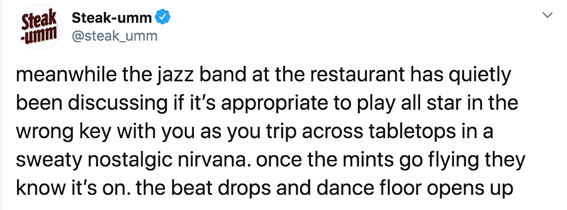 Text - Steak Steak-umm -umm @steak_umm meanwhile the jazz band at the restaurant has quietly been discussing if it's appropriate to play all star in the wrong key with you as you trip across tabletops in a sweaty nostalgic nirvana. once the mints go flying they know it's on. the beat drops and dance floor opens up
