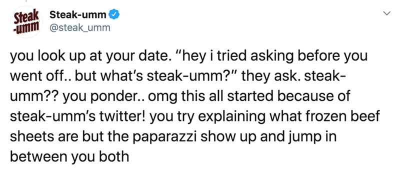 """Text - Steak Steak-umm umm @steak_umm you look up at your date. """"hey i tried asking before you went off.. but what's steak-umm?"""" they ask. steak- umm?? you ponder.. omg this all started because of steak-umm's twitter! you try explaining what frozen beef sheets are but the paparazzi show up and jump in between you both"""