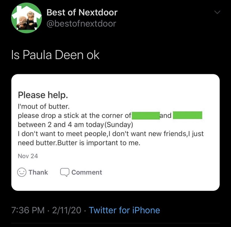 Text - Best of Nextdoor @bestofnextdoor Is Paula Deen ok Please help. I'mout of butter. and please drop a stick at the corner of between 2 and 4 am today(Sunday) I don't want to meet people,l don't want new friends,I just need butter.Butter is important to me. Nov 24 Thank Comment 7:36 PM · 2/11/20 · Twitter for iPhone