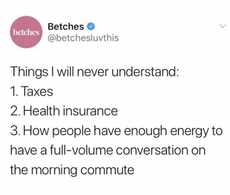 Text - Betches O betches @betchesluvthis Things I will never understand: 1. Taxes 2. Health insurance 3. How people have enough energy to have a full-volume conversation on the morning commute