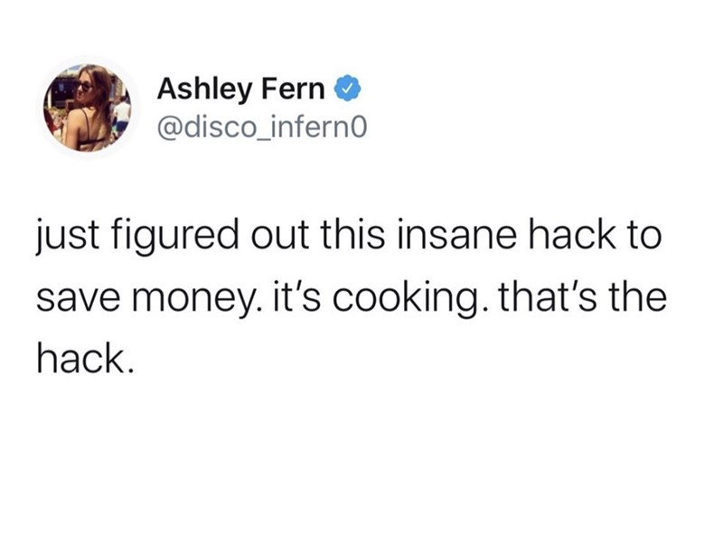 Text - Ashley Fern O @disco_infern0 just figured out this insane hack to save money. it's cooking. that's the hack.