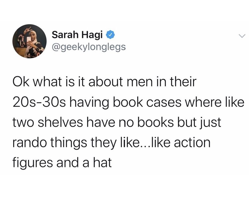 Text - Sarah Hagi O @geekylonglegs Ok what is it about men in their 20s-30s having book cases where like two shelves have no books but just rando things they like...like action figures and a hat