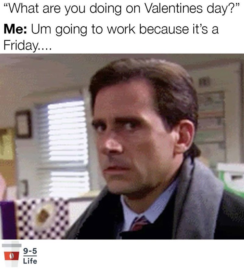 """Forehead - """"What are you doing on Valentines day?"""" Me: Um going to work because it's a Friday... 9-5 Life"""